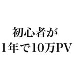 ブログ始めて1年で月間10万PVを達成する1つのコツ